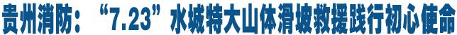 """貴州消防:""""7.23""""水城特大山體滑坡救援踐行初心使命"""